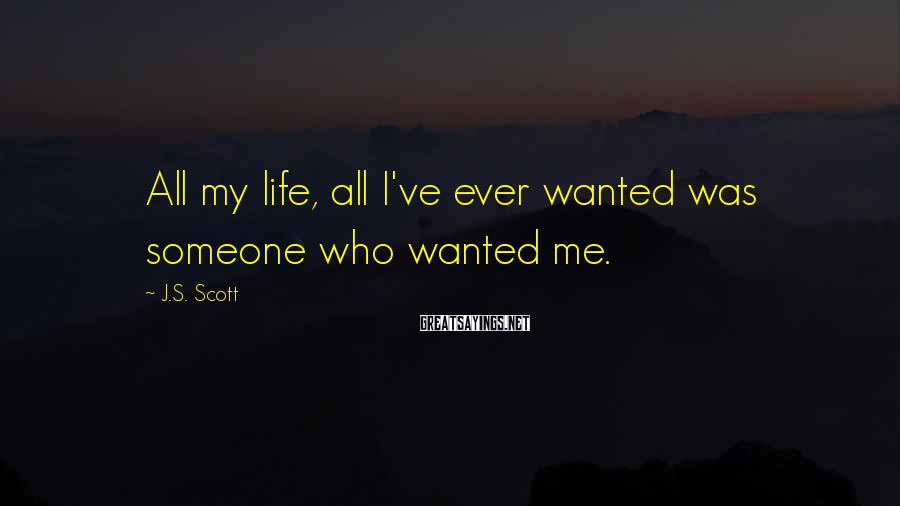 J.S. Scott Sayings: All my life, all I've ever wanted was someone who wanted me.