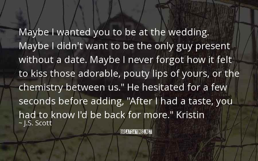 J.S. Scott Sayings: Maybe I wanted you to be at the wedding. Maybe I didn't want to be