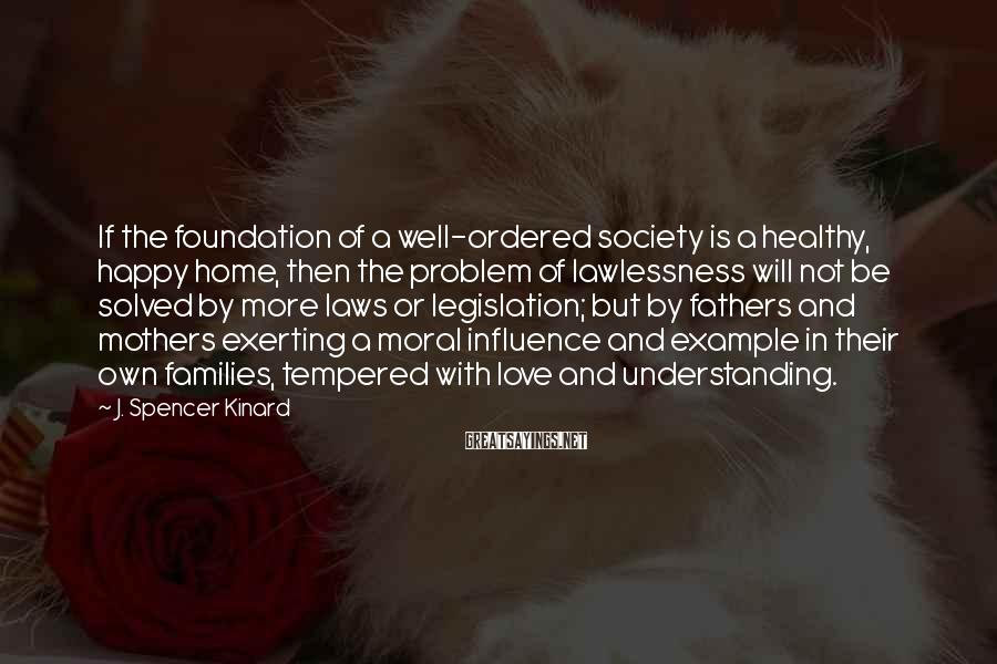 J. Spencer Kinard Sayings: If the foundation of a well-ordered society is a healthy, happy home, then the problem
