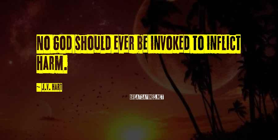 J.V. Hart Sayings: No god should ever be invoked to inflict harm.