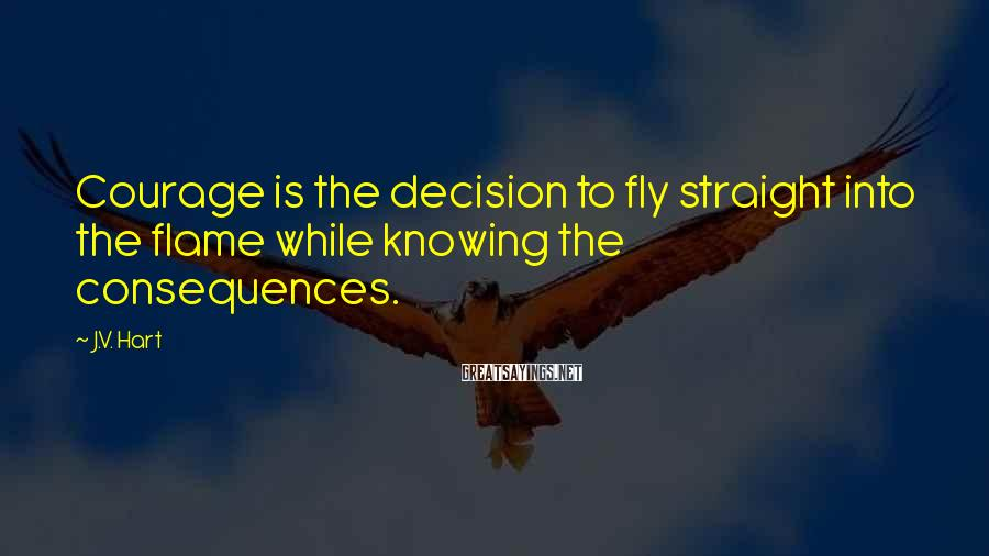 J.V. Hart Sayings: Courage is the decision to fly straight into the flame while knowing the consequences.