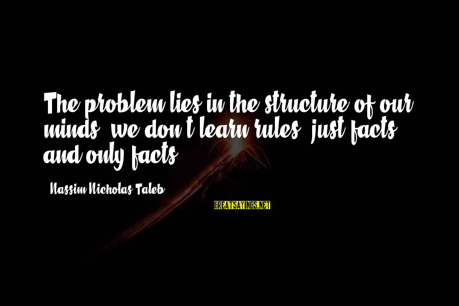 Jabba Language Sayings By Nassim Nicholas Taleb: The problem lies in the structure of our minds: we don't learn rules, just facts,