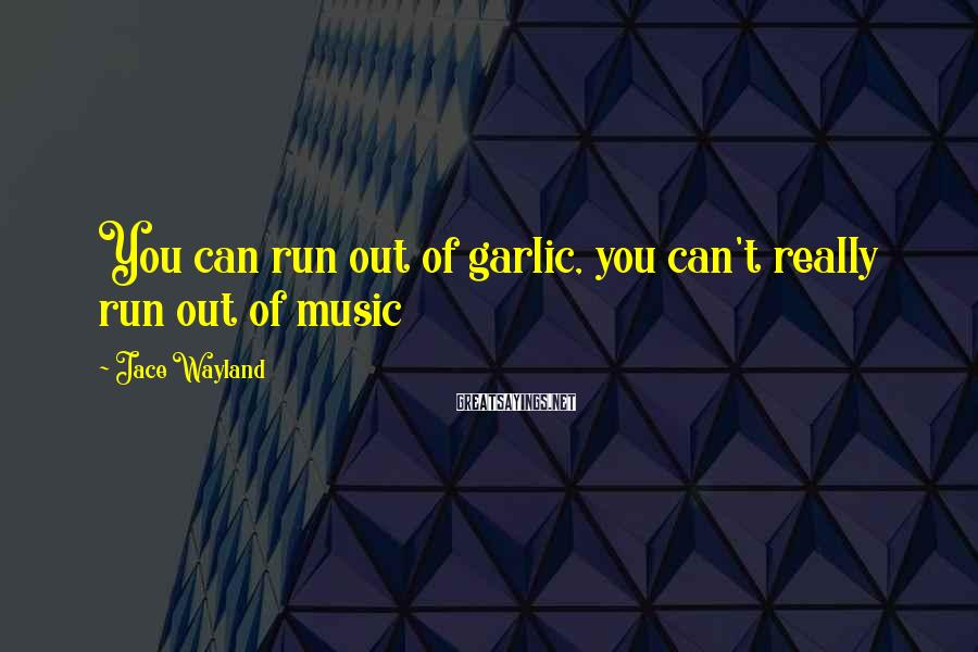 Jace Wayland Sayings: You can run out of garlic, you can't really run out of music