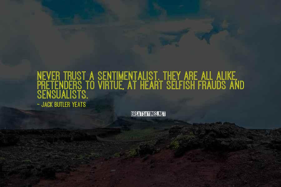 Jack Butler Yeats Sayings: Never trust a sentimentalist. They are all alike, pretenders to virtue, at heart selfish frauds