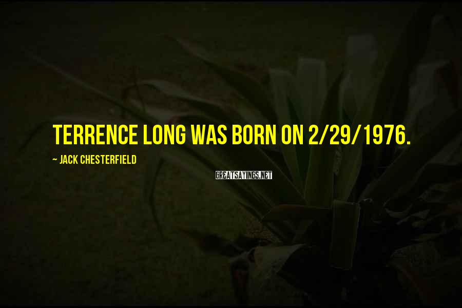 Jack Chesterfield Sayings: Terrence Long was born on 2/29/1976.