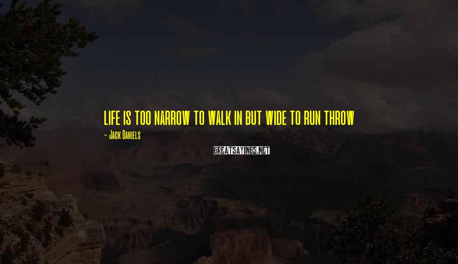 Jack Daniels Sayings: life is too narrow to walk in but wide to run throw