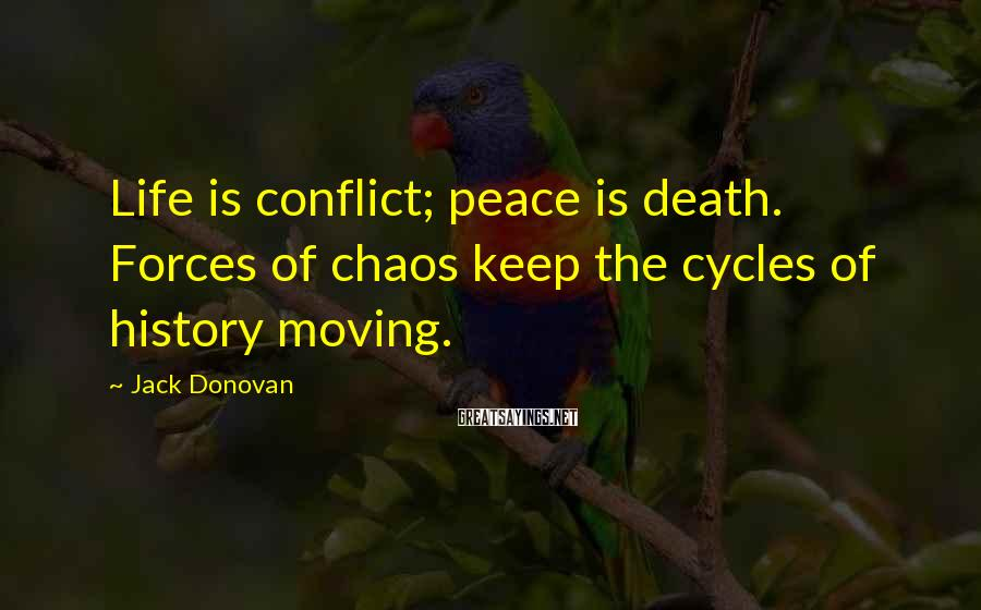Jack Donovan Sayings: Life is conflict; peace is death. Forces of chaos keep the cycles of history moving.