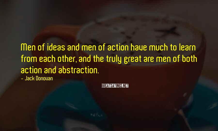 Jack Donovan Sayings: Men of ideas and men of action have much to learn from each other, and