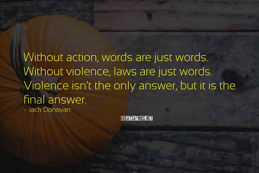 Jack Donovan Sayings: Without action, words are just words. Without violence, laws are just words. Violence isn't the