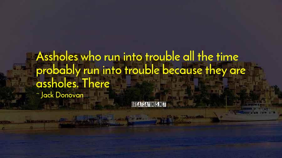 Jack Donovan Sayings: Assholes who run into trouble all the time probably run into trouble because they are