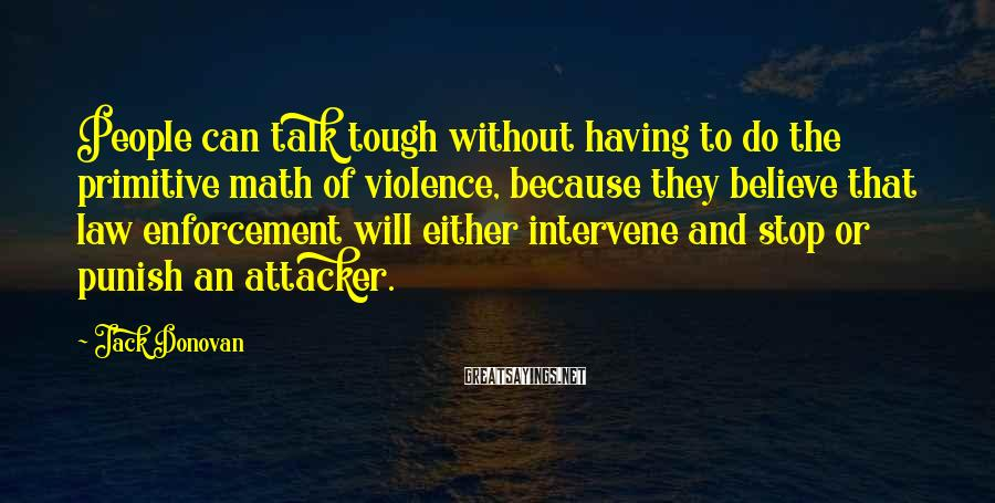 Jack Donovan Sayings: People can talk tough without having to do the primitive math of violence, because they