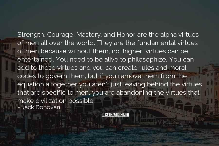 Jack Donovan Sayings: Strength, Courage, Mastery, and Honor are the alpha virtues of men all over the world.