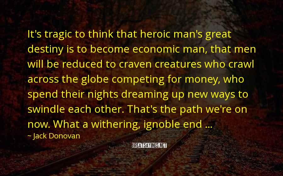 Jack Donovan Sayings: It's tragic to think that heroic man's great destiny is to become economic man, that