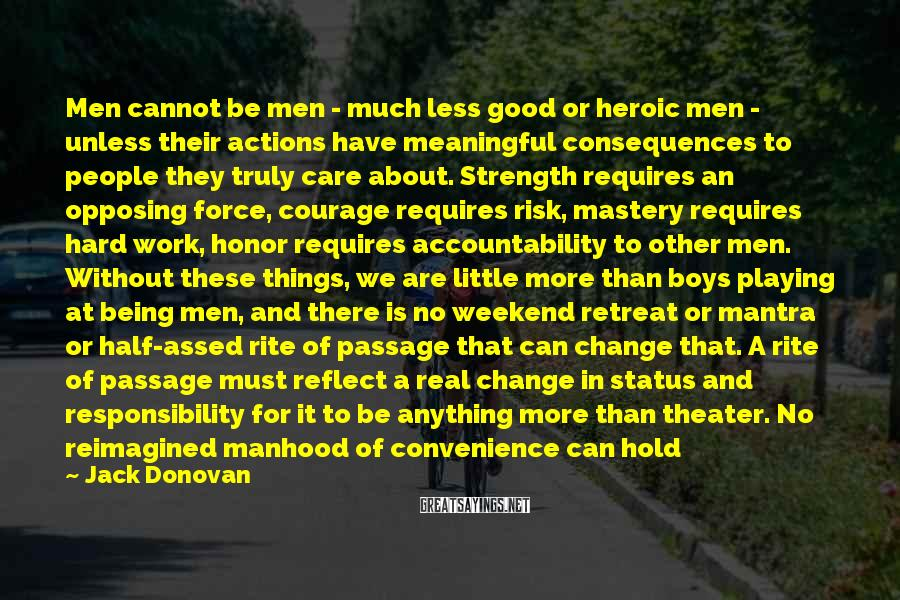 Jack Donovan Sayings: Men cannot be men - much less good or heroic men - unless their actions