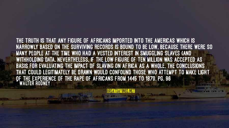 Jack Dyer Sayings By Walter Rodney: The truth is that any figure of Africans imported into the Americas which is narrowly