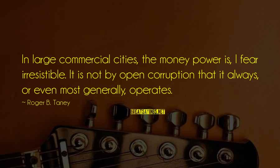 Jack Finch Sayings By Roger B. Taney: In large commercial cities, the money power is, I fear irresistible. It is not by