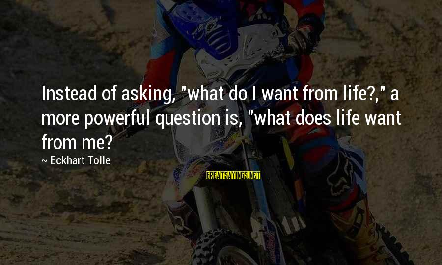 """Jack Gilinsky Sayings By Eckhart Tolle: Instead of asking, """"what do I want from life?,"""" a more powerful question is, """"what"""