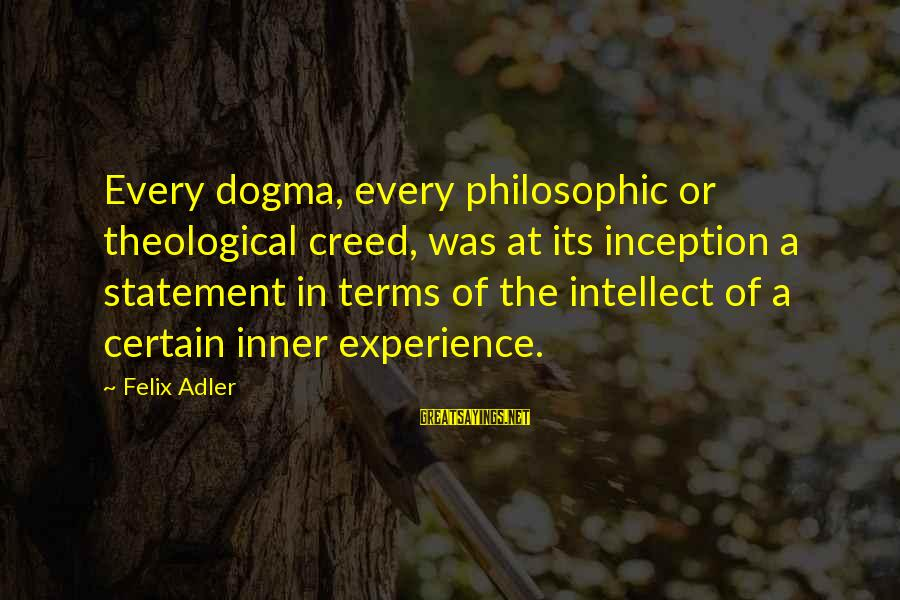 Jack Gilinsky Sayings By Felix Adler: Every dogma, every philosophic or theological creed, was at its inception a statement in terms