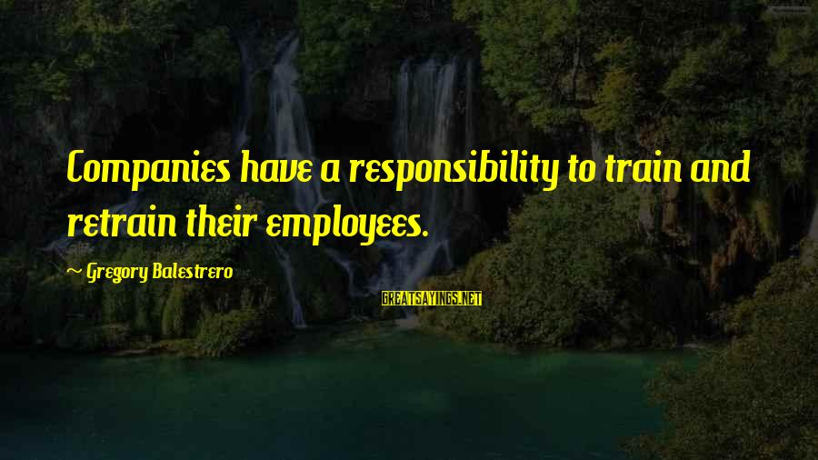 Jack Gilinsky Sayings By Gregory Balestrero: Companies have a responsibility to train and retrain their employees.