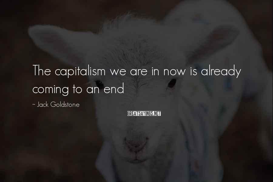 Jack Goldstone Sayings: The capitalism we are in now is already coming to an end