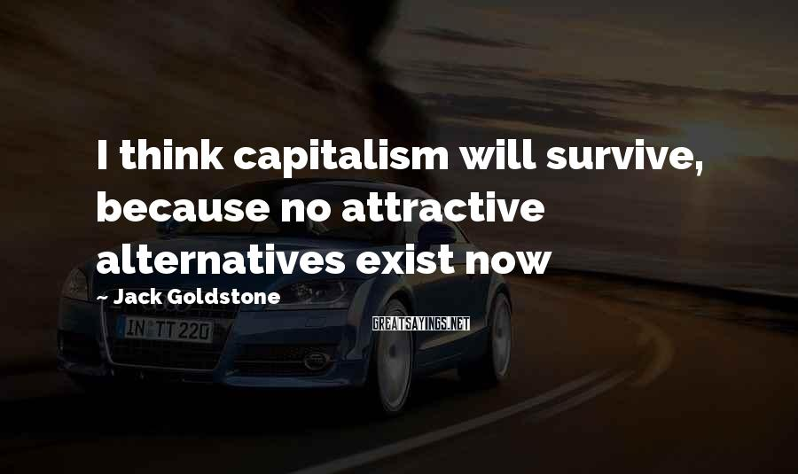 Jack Goldstone Sayings: I think capitalism will survive, because no attractive alternatives exist now