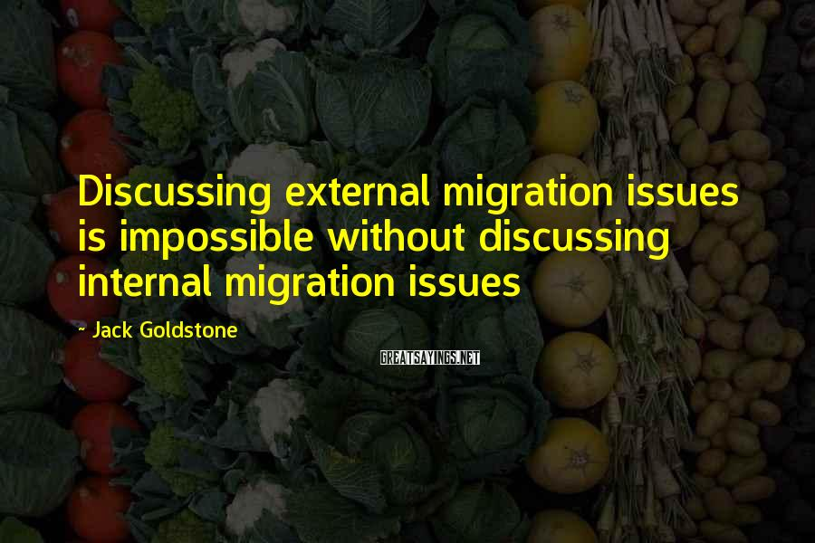 Jack Goldstone Sayings: Discussing external migration issues is impossible without discussing internal migration issues
