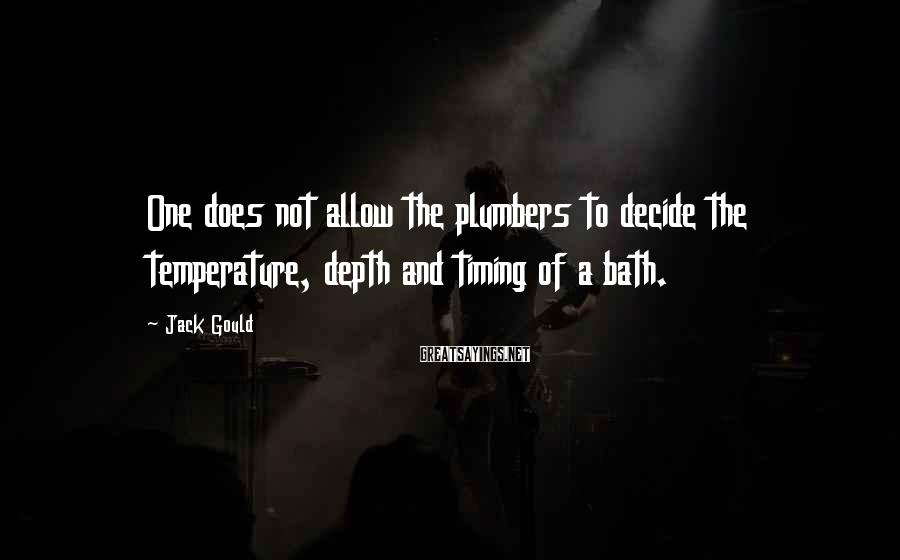 Jack Gould Sayings: One does not allow the plumbers to decide the temperature, depth and timing of a