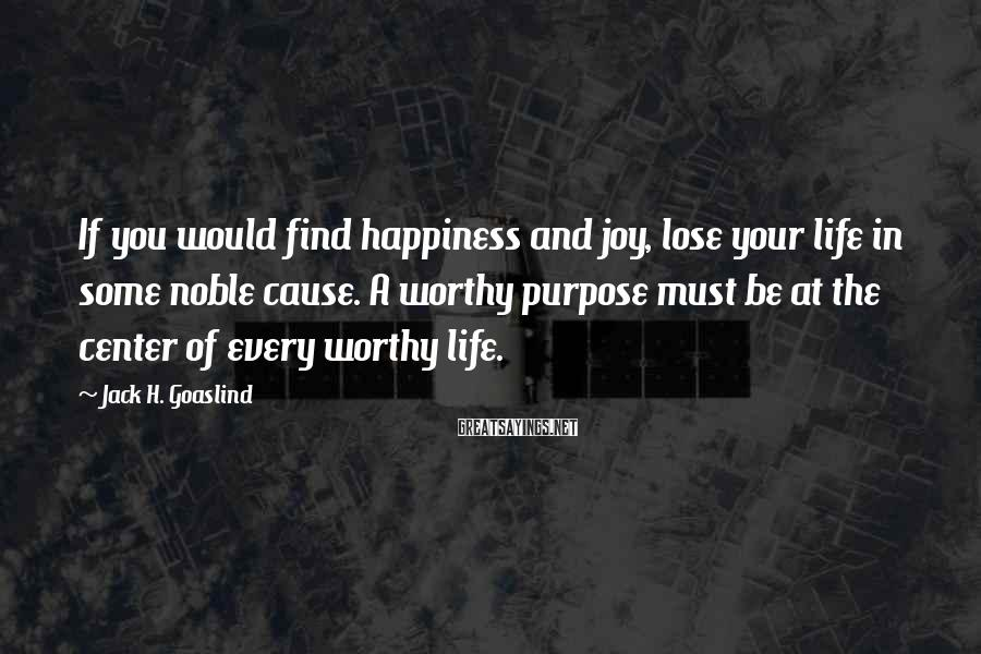 Jack H. Goaslind Sayings: If you would find happiness and joy, lose your life in some noble cause. A