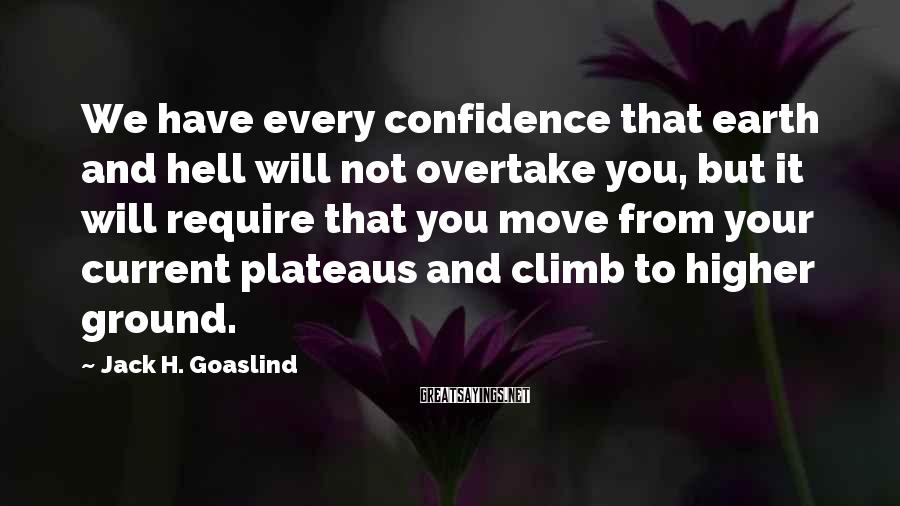 Jack H. Goaslind Sayings: We have every confidence that earth and hell will not overtake you, but it will