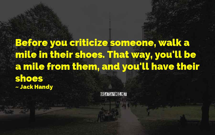 Jack Handy Sayings: Before you criticize someone, walk a mile in their shoes. That way, you'll be a