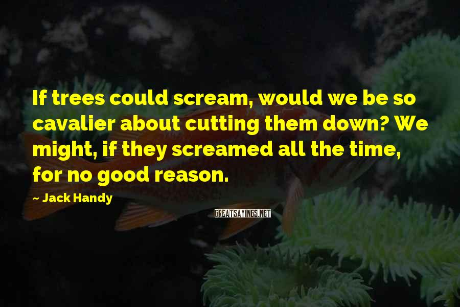 Jack Handy Sayings: If trees could scream, would we be so cavalier about cutting them down? We might,