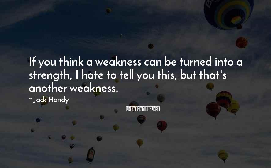 Jack Handy Sayings: If you think a weakness can be turned into a strength, I hate to tell