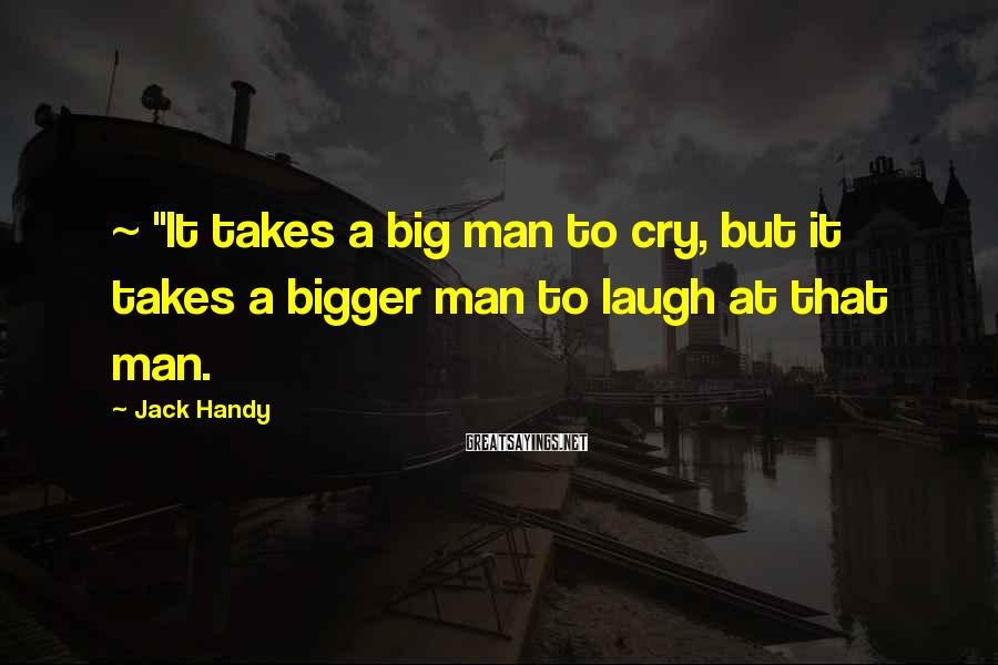"Jack Handy Sayings: ~ ""It takes a big man to cry, but it takes a bigger man to"