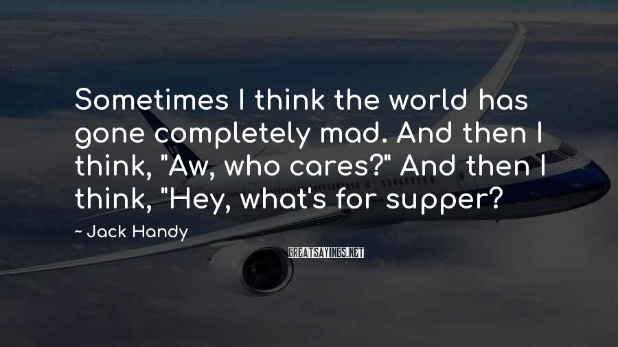 "Jack Handy Sayings: Sometimes I think the world has gone completely mad. And then I think, ""Aw, who"