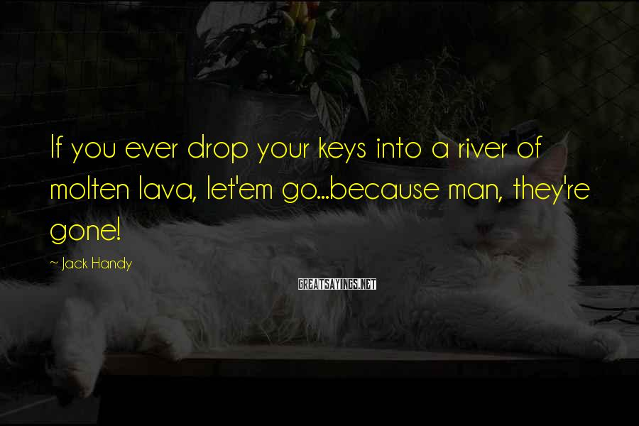 Jack Handy Sayings: If you ever drop your keys into a river of molten lava, let'em go...because man,
