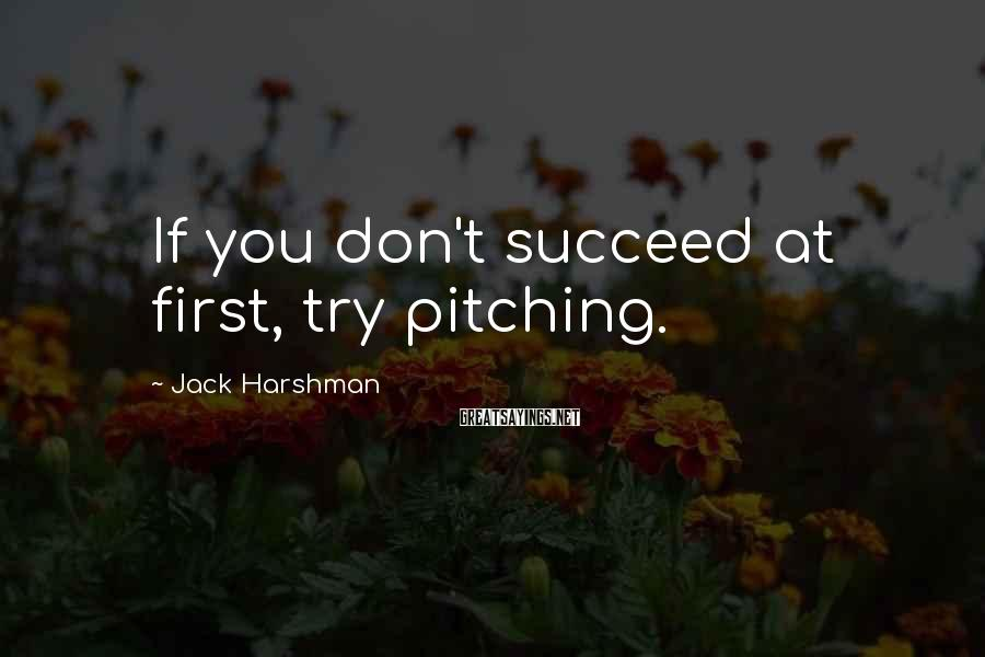 Jack Harshman Sayings: If you don't succeed at first, try pitching.