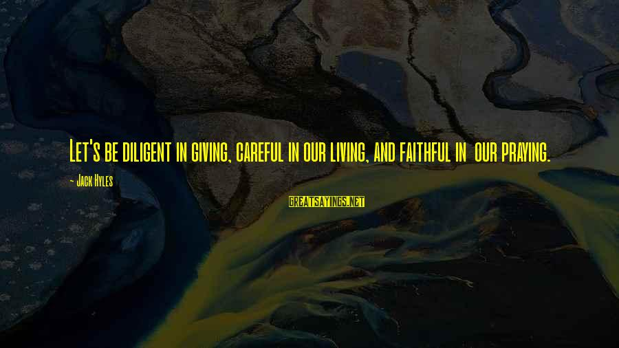 Jack Hyles Sayings By Jack Hyles: Let's be diligent in giving, careful in our living, and faithful in our praying.