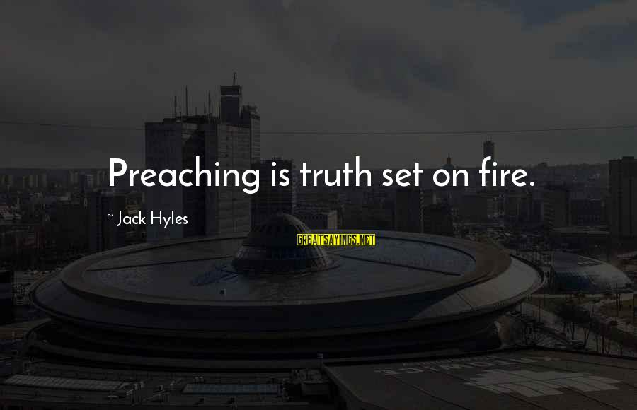 Jack Hyles Sayings By Jack Hyles: Preaching is truth set on fire.