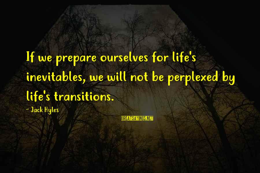 Jack Hyles Sayings By Jack Hyles: If we prepare ourselves for life's inevitables, we will not be perplexed by life's transitions.