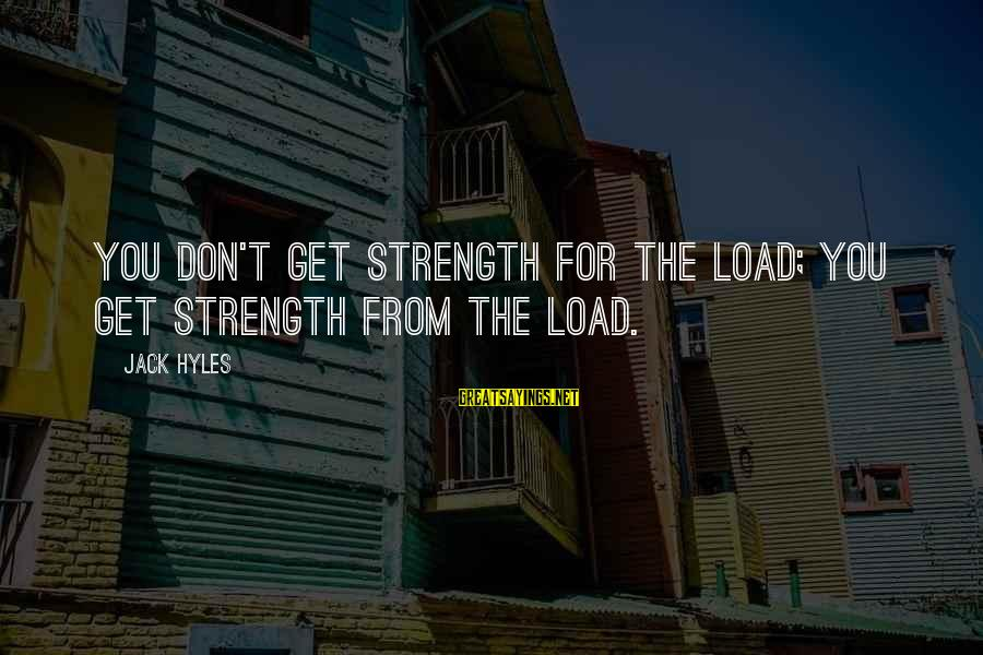 Jack Hyles Sayings By Jack Hyles: You don't get strength for the load; you get strength from the load.