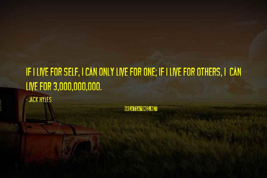 Jack Hyles Sayings By Jack Hyles: If I live for self, I can only live for one; if I live for