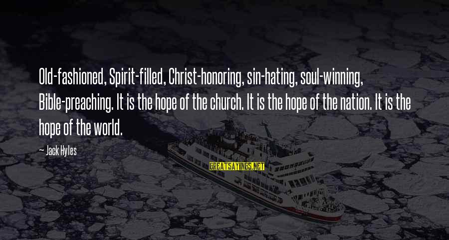 Jack Hyles Sayings By Jack Hyles: Old-fashioned, Spirit-filled, Christ-honoring, sin-hating, soul-winning, Bible-preaching. It is the hope of the church. It is