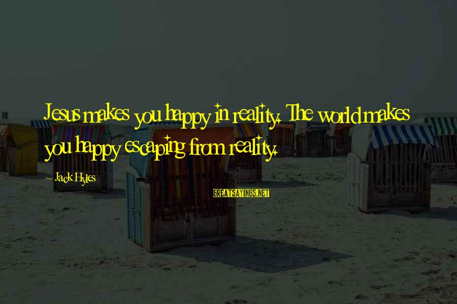 Jack Hyles Sayings By Jack Hyles: Jesus makes you happy in reality. The world makes you happy escaping from reality.