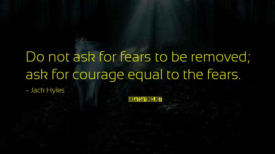 Jack Hyles Sayings By Jack Hyles: Do not ask for fears to be removed; ask for courage equal to the fears.