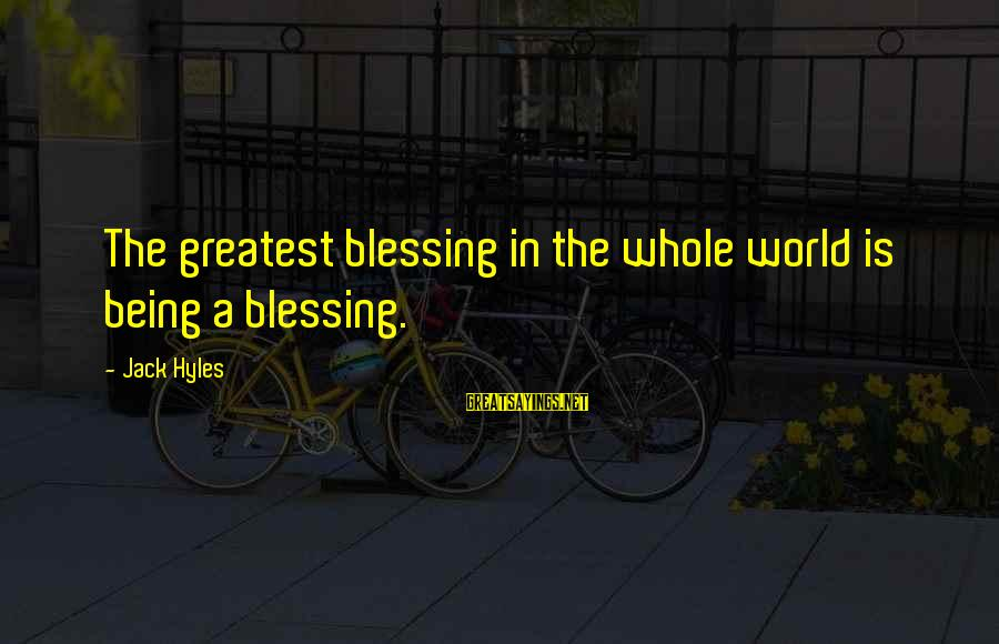 Jack Hyles Sayings By Jack Hyles: The greatest blessing in the whole world is being a blessing.