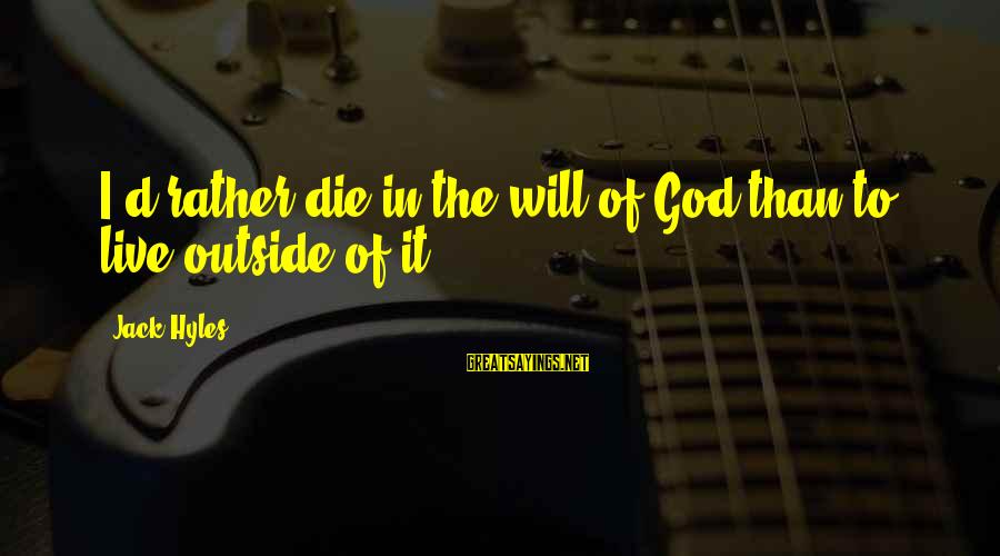 Jack Hyles Sayings By Jack Hyles: I'd rather die in the will of God than to live outside of it.