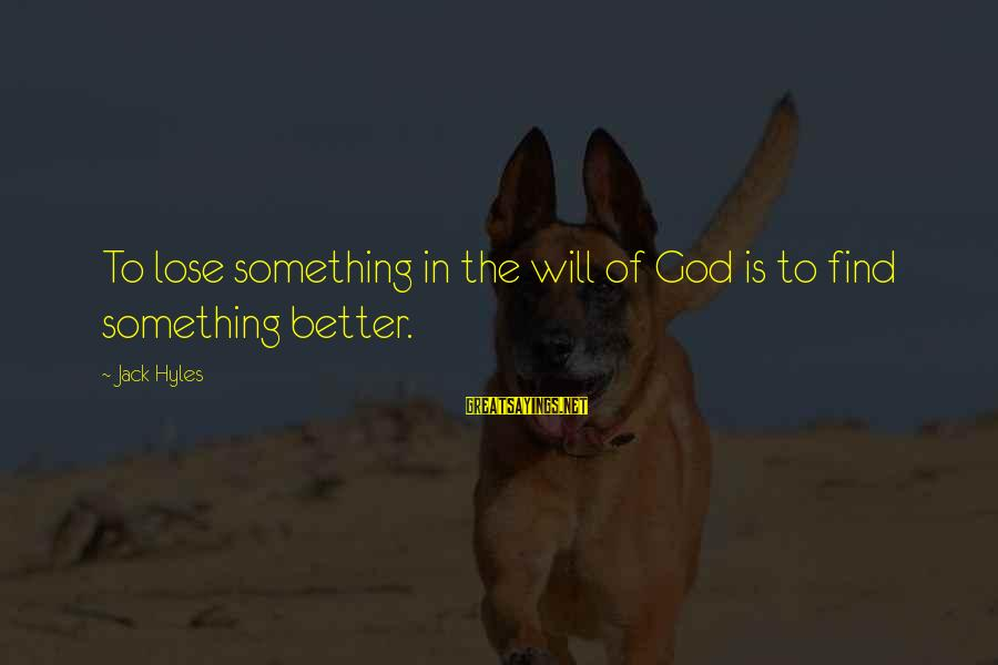 Jack Hyles Sayings By Jack Hyles: To lose something in the will of God is to find something better.