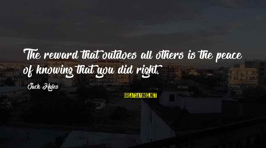 Jack Hyles Sayings By Jack Hyles: The reward that outdoes all others is the peace of knowing that you did right.