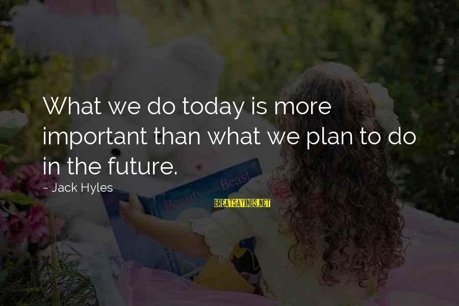 Jack Hyles Sayings By Jack Hyles: What we do today is more important than what we plan to do in the