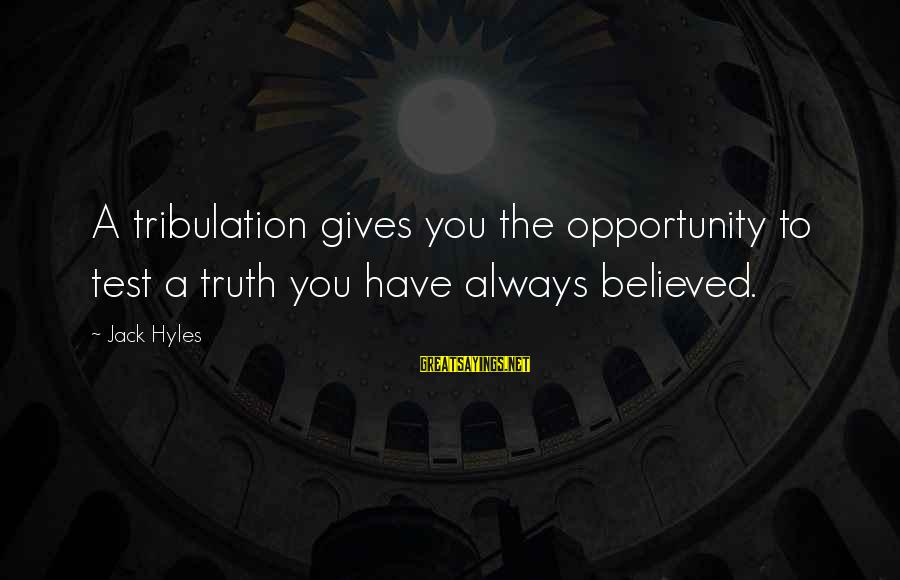 Jack Hyles Sayings By Jack Hyles: A tribulation gives you the opportunity to test a truth you have always believed.